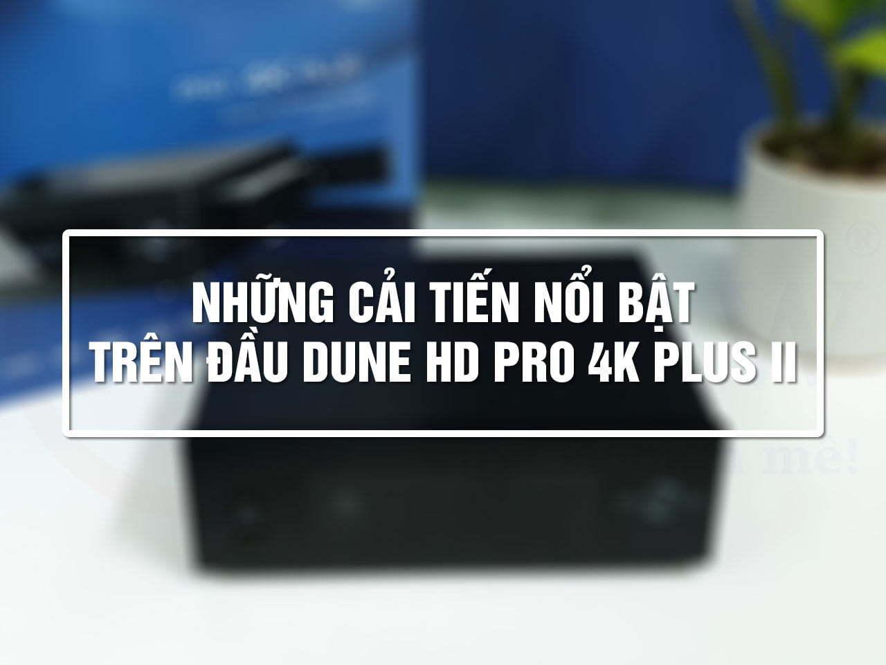 Những cải tiến nổi bật trên Đầu Dune HD Pro 4K Plus II | Dune HD Vietnam